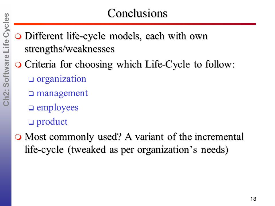 Ch2: Software Life Cycles 18 Conclusions  Different life-cycle models, each with own strengths/weaknesses  Criteria for choosing which Life-Cycle to follow:  organization  management  employees  product  Most commonly used.