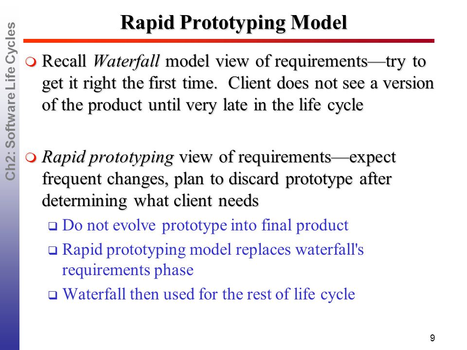 Ch2: Software Life Cycles 9 Rapid Prototyping Model  Recall Waterfall model view of requirements—try to get it right the first time.