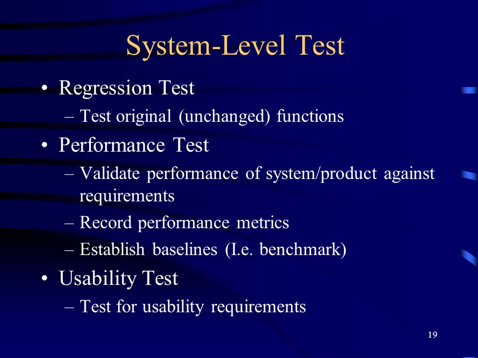 19 System-Level Test Regression Test –Test original (unchanged) functions Performance Test –Validate performance of system/product against requirement