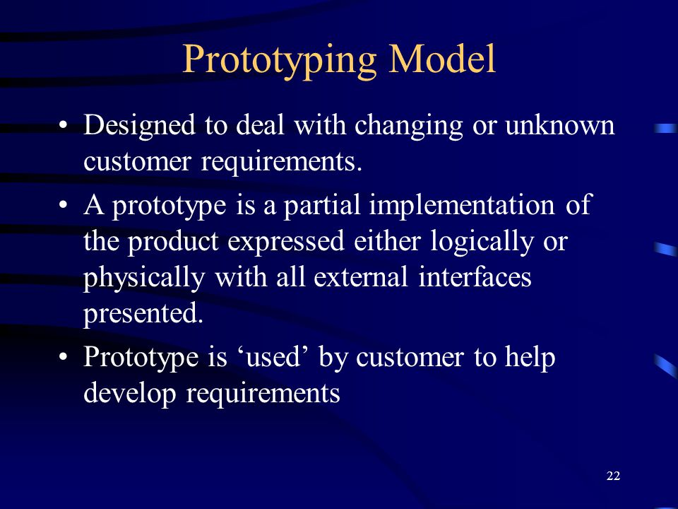 22 Prototyping Model Designed to deal with changing or unknown customer requirements. A prototype is a partial implementation of the product expressed