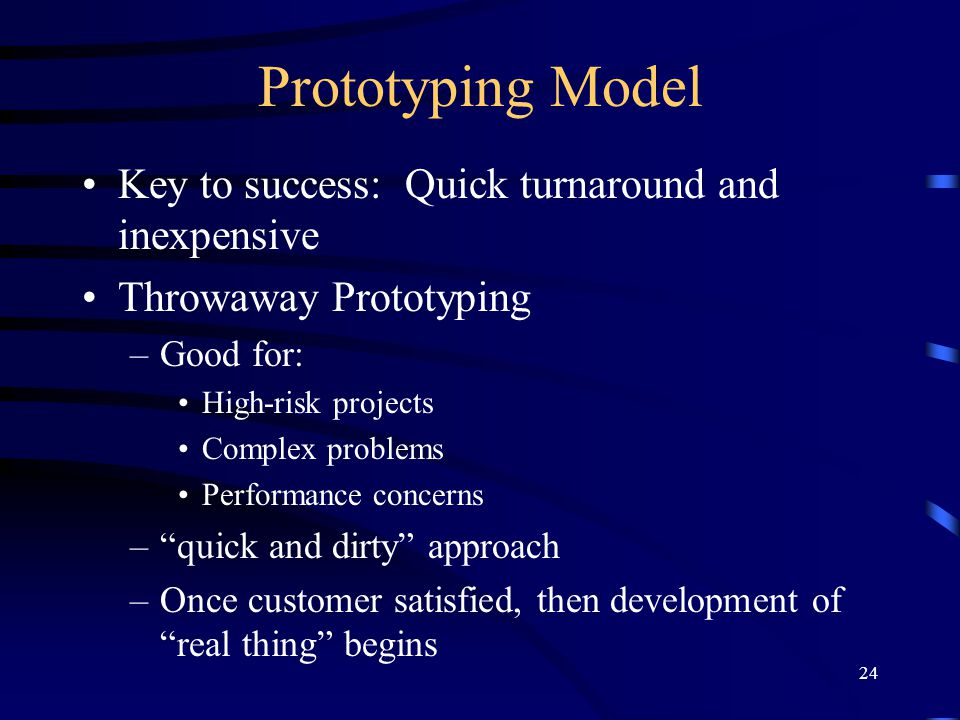 24 Prototyping Model Key to success: Quick turnaround and inexpensive Throwaway Prototyping –Good for: High-risk projects Complex problems Performance