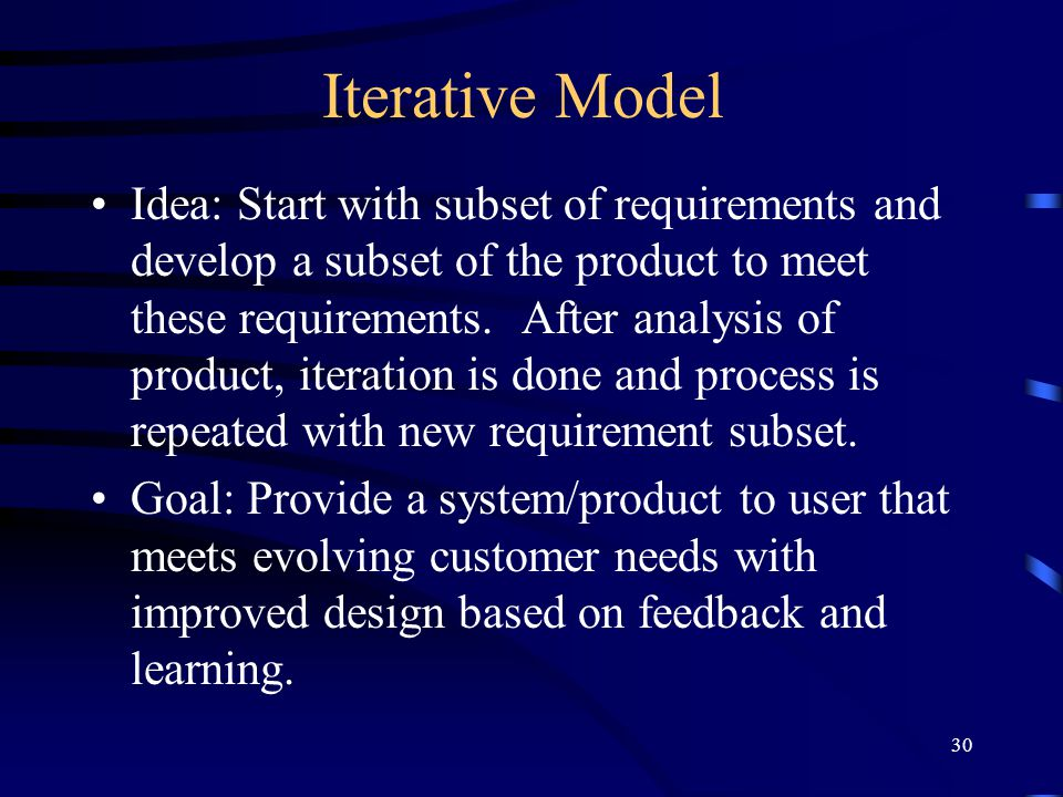30 Iterative Model Idea: Start with subset of requirements and develop a subset of the product to meet these requirements. After analysis of product,