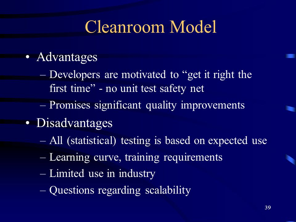 "39 Cleanroom Model Advantages –Developers are motivated to ""get it right the first time"" - no unit test safety net –Promises significant quality impro"