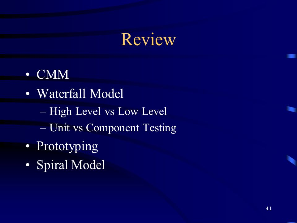 41 Review CMM Waterfall Model –High Level vs Low Level –Unit vs Component Testing Prototyping Spiral Model