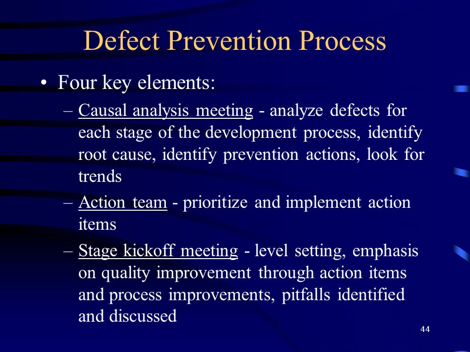 44 Defect Prevention Process Four key elements: –Causal analysis meeting - analyze defects for each stage of the development process, identify root ca
