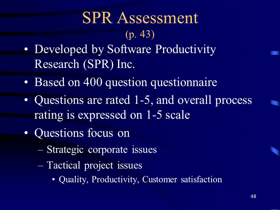 48 SPR Assessment (p. 43) Developed by Software Productivity Research (SPR) Inc. Based on 400 question questionnaire Questions are rated 1-5, and over