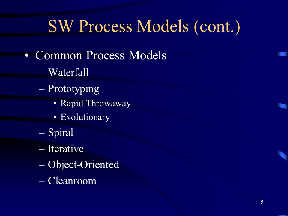 5 SW Process Models (cont.) Common Process Models –Waterfall –Prototyping Rapid Throwaway Evolutionary –Spiral –Iterative –Object-Oriented –Cleanroom