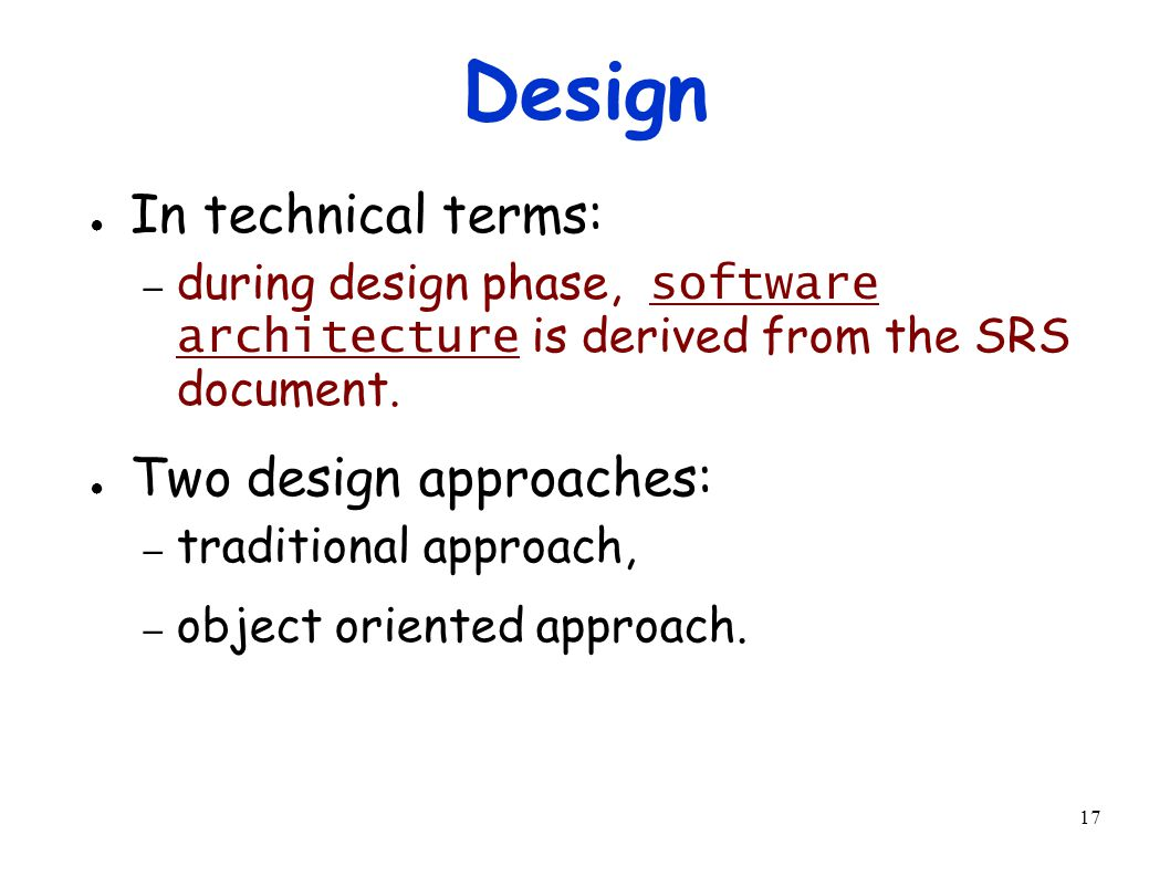 17 Design ● In technical terms: – during design phase, software architecture is derived from the SRS document.