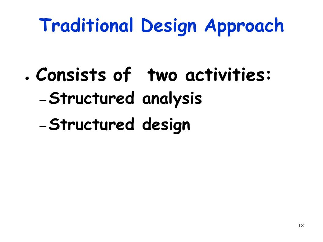 18 Traditional Design Approach ● Consists of two activities: – Structured analysis – Structured design