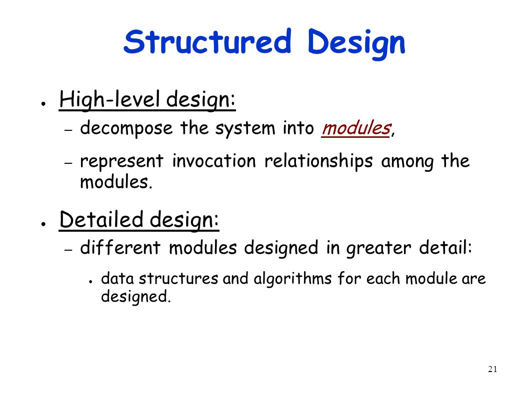 21 Structured Design ● High-level design: – decompose the system into modules, – represent invocation relationships among the modules.