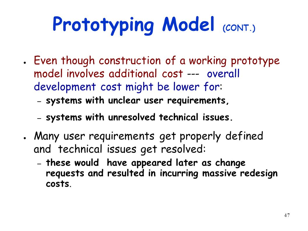 47 Prototyping Model (CONT.) ● Even though construction of a working prototype model involves additional cost --- overall development cost might be lower for: – systems with unclear user requirements, – systems with unresolved technical issues.