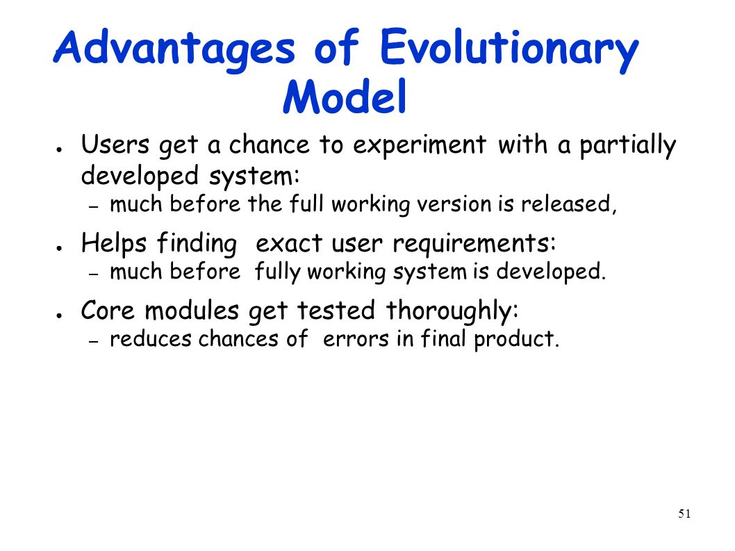 51 Advantages of Evolutionary Model ● Users get a chance to experiment with a partially developed system: – much before the full working version is released, ● Helps finding exact user requirements: – much before fully working system is developed.