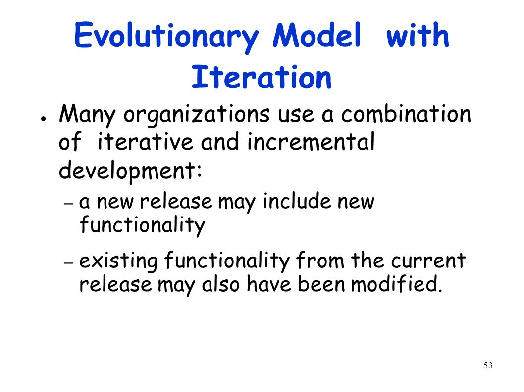53 Evolutionary Model with Iteration ● Many organizations use a combination of iterative and incremental development: – a new release may include new functionality – existing functionality from the current release may also have been modified.