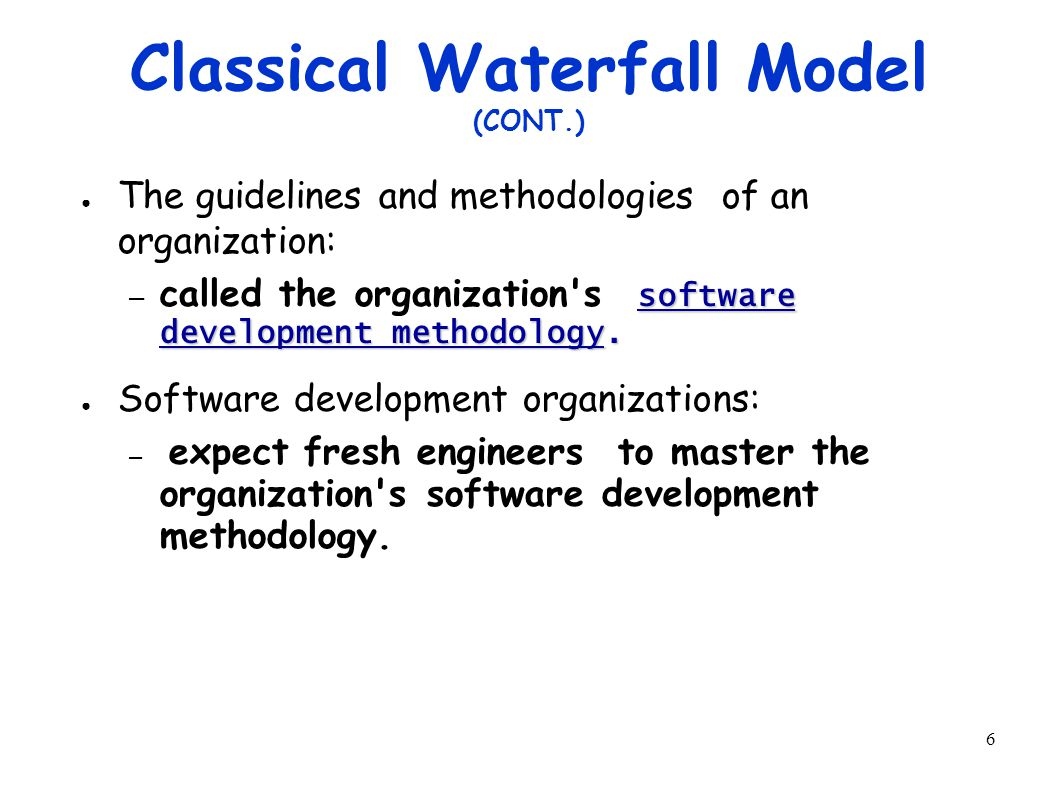 6 Classical Waterfall Model (CONT.) ● The guidelines and methodologies of an organization: software development methodology.