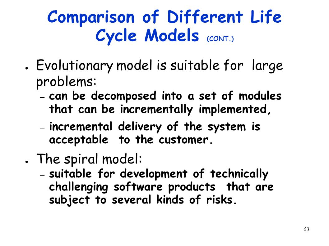 63 Comparison of Different Life Cycle Models (CONT.) ● Evolutionary model is suitable for large problems: – can be decomposed into a set of modules that can be incrementally implemented, – incremental delivery of the system is acceptable to the customer.