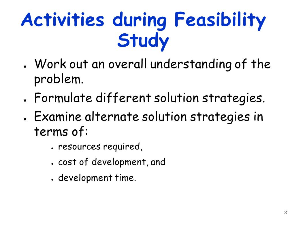 9 Activities during Feasibility Study ● Perform a cost/benefit analysis: – to determine which solution is the best.