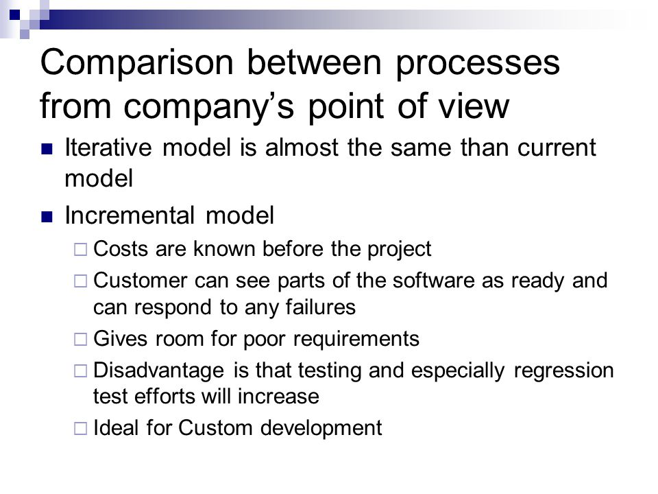 Comparison between processes from company's point of view Iterative model is almost the same than current model Incremental model  Costs are known before the project  Customer can see parts of the software as ready and can respond to any failures  Gives room for poor requirements  Disadvantage is that testing and especially regression test efforts will increase  Ideal for Custom development