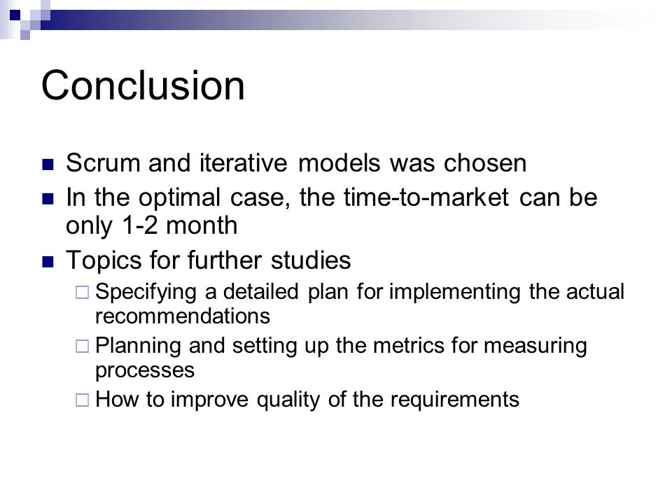 Conclusion Scrum and iterative models was chosen In the optimal case, the time-to-market can be only 1-2 month Topics for further studies  Specifying a detailed plan for implementing the actual recommendations  Planning and setting up the metrics for measuring processes  How to improve quality of the requirements