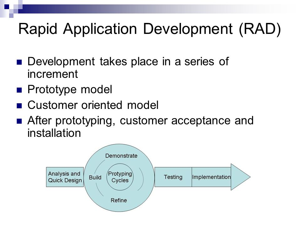 Rapid Application Development (RAD) Development takes place in a series of increment Prototype model Customer oriented model After prototyping, customer acceptance and installation