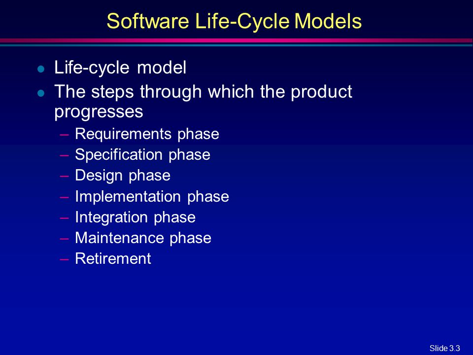 Slide 3.3 Software Life-Cycle Models l Life-cycle model l The steps through which the product progresses –Requirements phase –Specification phase –Des