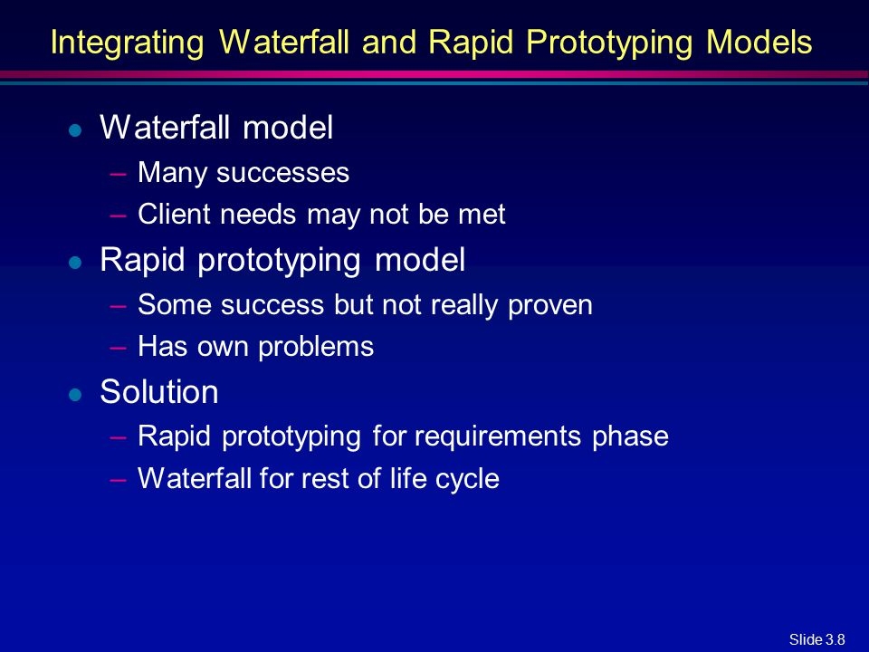 Slide 3.8 Integrating Waterfall and Rapid Prototyping Models l Waterfall model –Many successes –Client needs may not be met l Rapid prototyping model