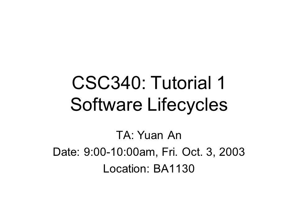 CSC340: Tutorial 1 Software Lifecycles TA: Yuan An Date: 9:00-10:00am, Fri.