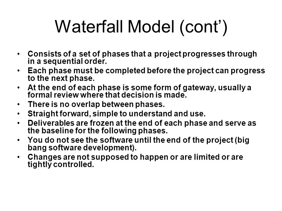Waterfall Model (cont') Consists of a set of phases that a project progresses through in a sequential order.