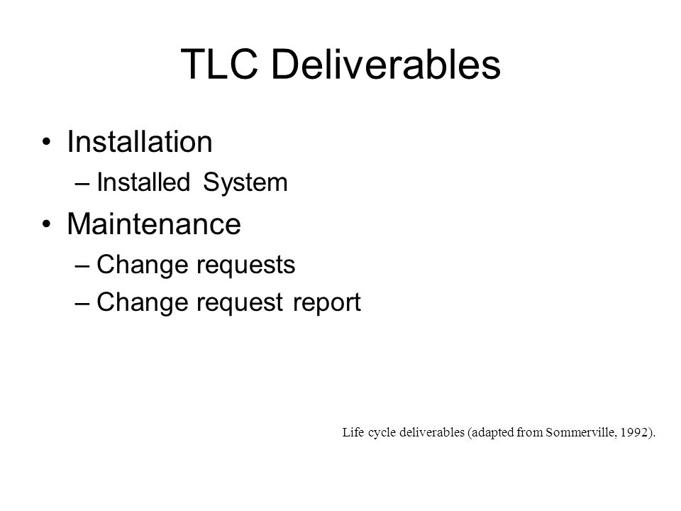 TLC Deliverables Installation –Installed System Maintenance –Change requests –Change request report Life cycle deliverables (adapted from Sommerville, 1992).