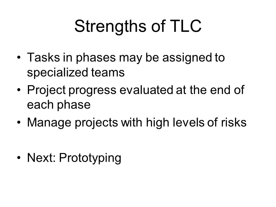 Strengths of TLC Tasks in phases may be assigned to specialized teams Project progress evaluated at the end of each phase Manage projects with high levels of risks Next: Prototyping