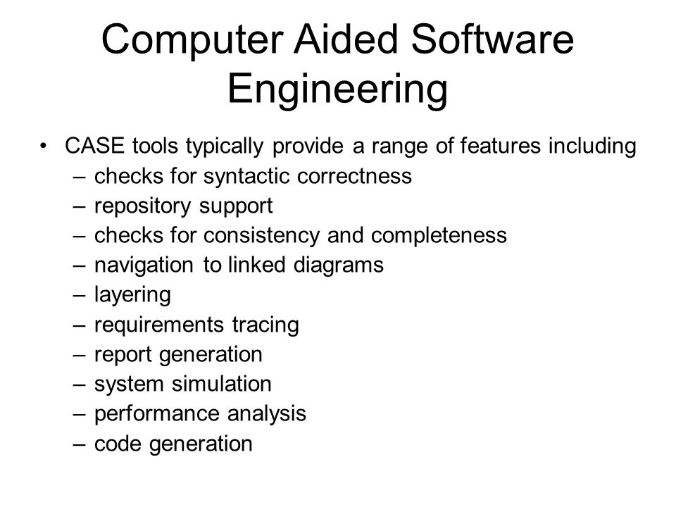 Computer Aided Software Engineering CASE tools typically provide a range of features including –checks for syntactic correctness –repository support –checks for consistency and completeness –navigation to linked diagrams –layering –requirements tracing –report generation –system simulation –performance analysis –code generation