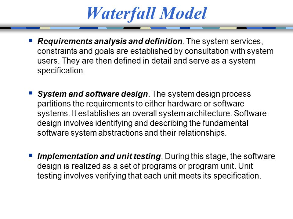 Waterfall Model  Requirements analysis and definition. The system services, constraints and goals are established by consultation with system users.