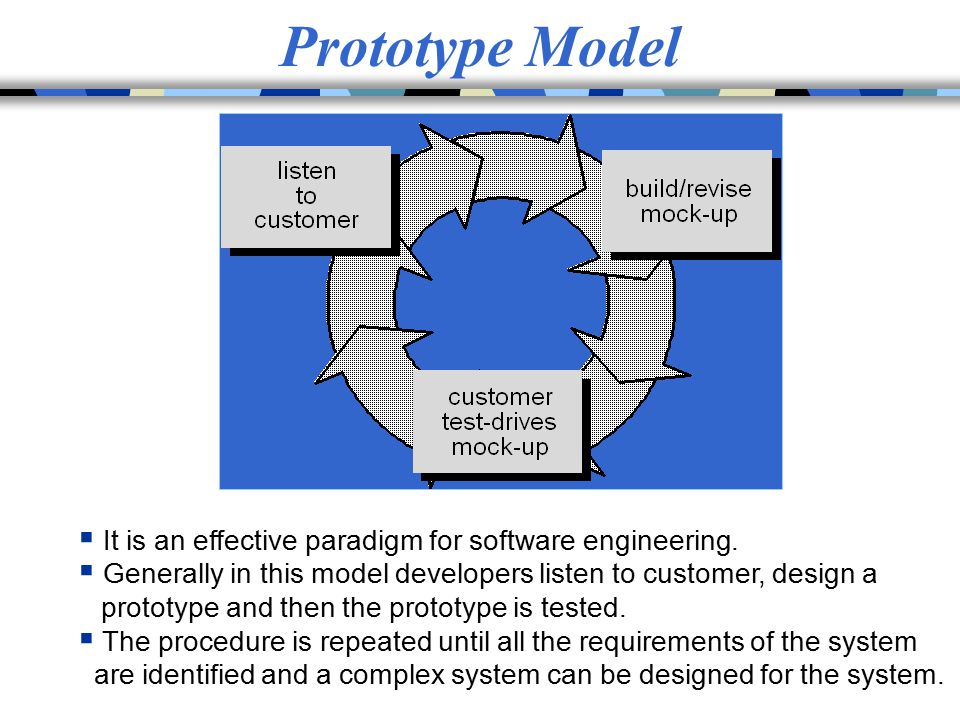 Prototype Model  It is an effective paradigm for software engineering.  Generally in this model developers listen to customer, design a prototype an