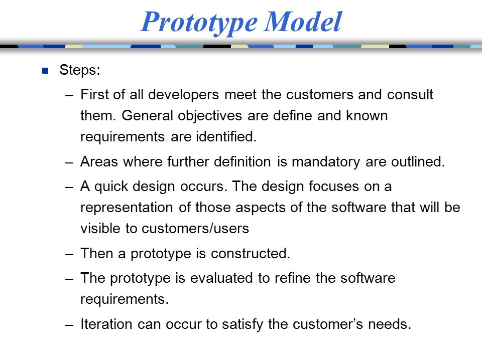 Prototype Model n Steps: –First of all developers meet the customers and consult them. General objectives are define and known requirements are identi