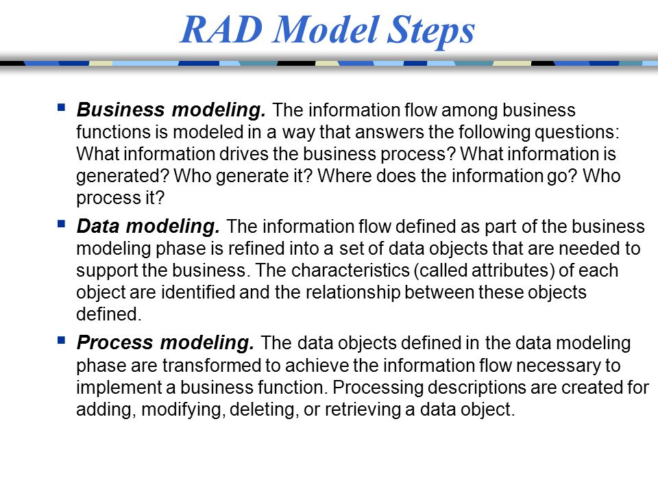 RAD Model Steps  Business modeling. The information flow among business functions is modeled in a way that answers the following questions: What info
