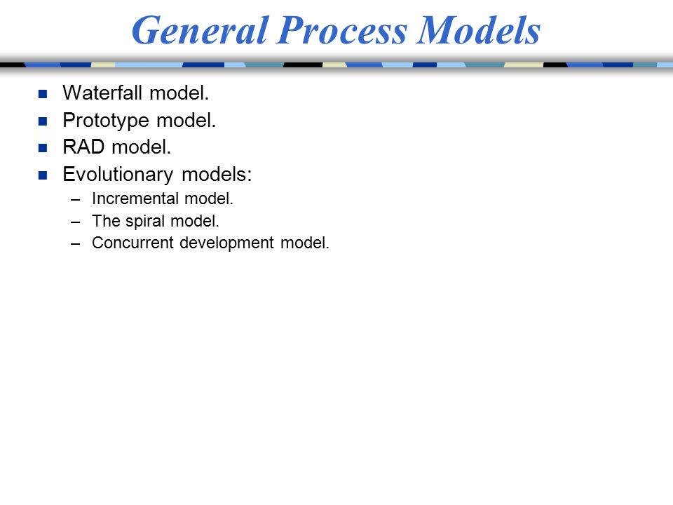 General Process Models n Waterfall model. n Prototype model. n RAD model. n Evolutionary models: –Incremental model. –The spiral model. –Concurrent de