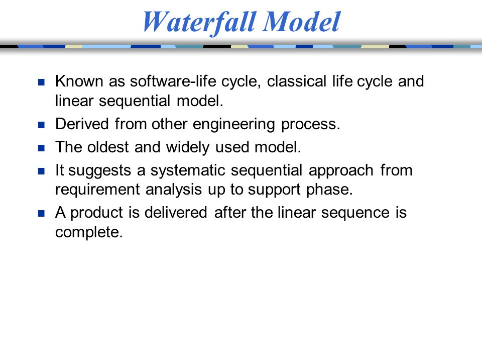 Waterfall Model n Known as software-life cycle, classical life cycle and linear sequential model. n Derived from other engineering process. n The olde