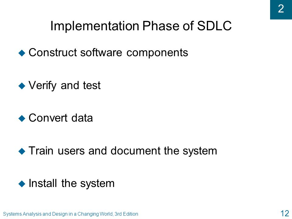2 Systems Analysis and Design in a Changing World, 3rd Edition 12 Implementation Phase of SDLC u Construct software components u Verify and test u Con