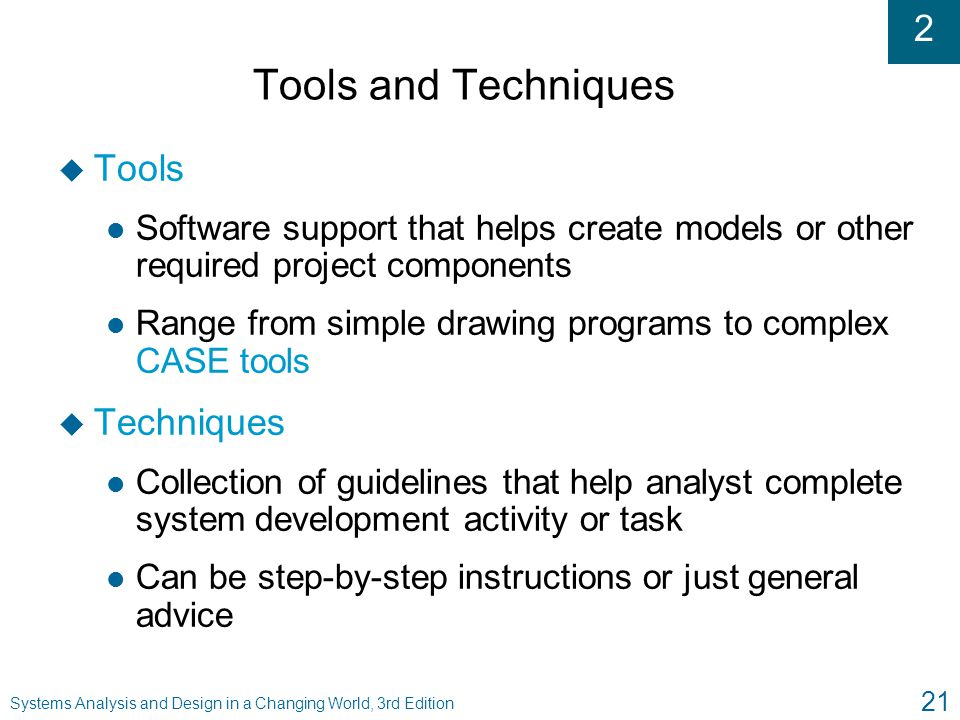 2 Systems Analysis and Design in a Changing World, 3rd Edition 21 Tools and Techniques u Tools l Software support that helps create models or other re