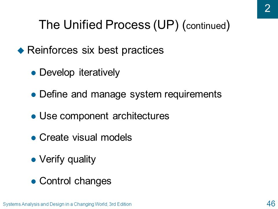 2 Systems Analysis and Design in a Changing World, 3rd Edition 46 The Unified Process (UP) ( continued ) u Reinforces six best practices l Develop ite