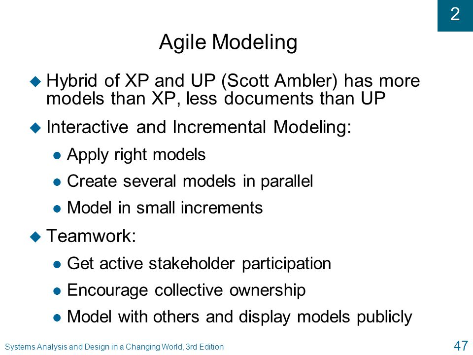 2 Systems Analysis and Design in a Changing World, 3rd Edition 47 Agile Modeling u Hybrid of XP and UP (Scott Ambler) has more models than XP, less do