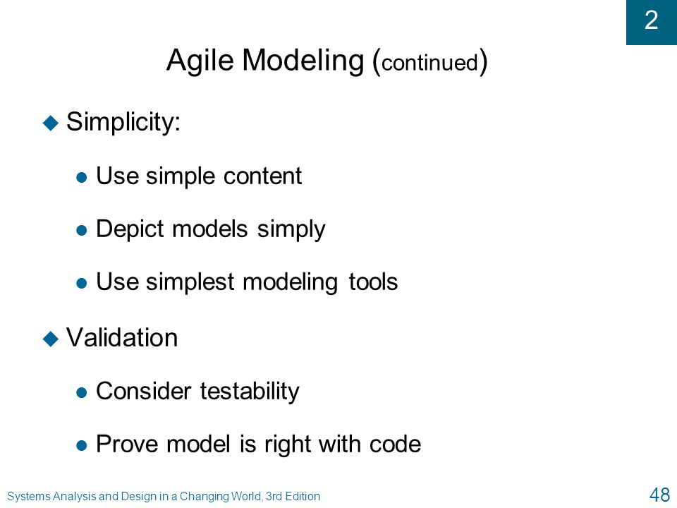 2 Systems Analysis and Design in a Changing World, 3rd Edition 48 Agile Modeling ( continued ) u Simplicity: l Use simple content l Depict models simp