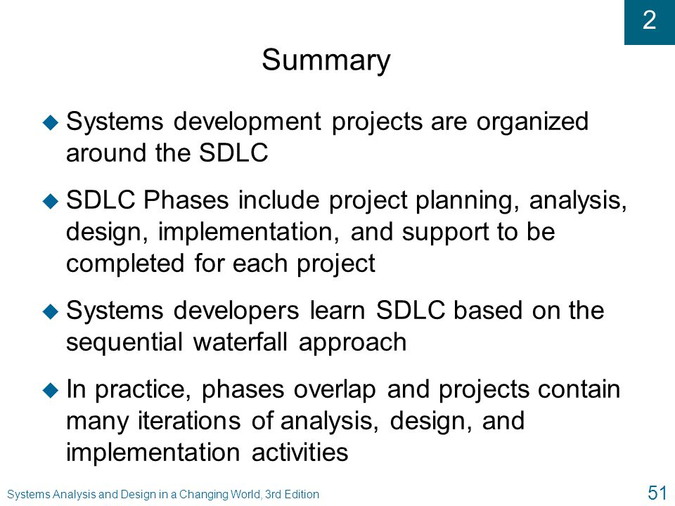 2 Systems Analysis and Design in a Changing World, 3rd Edition 51 Summary u Systems development projects are organized around the SDLC u SDLC Phases i