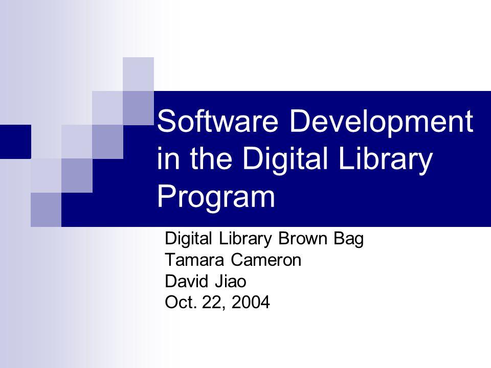 Software Development in the Digital Library Program Digital Library Brown Bag Tamara Cameron David Jiao Oct.