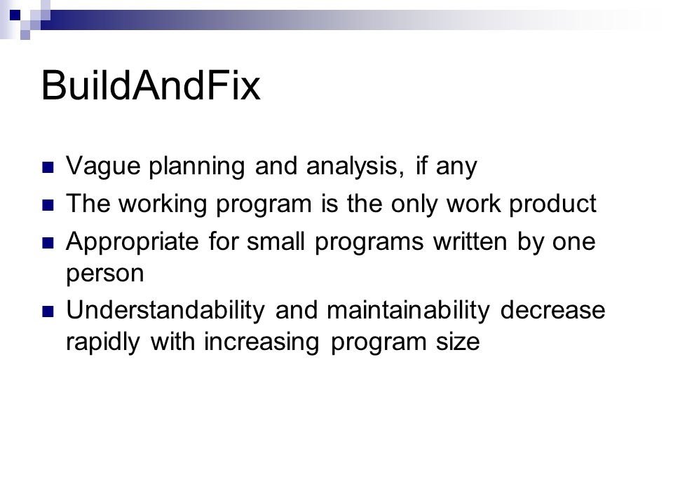 BuildAndFix Vague planning and analysis, if any The working program is the only work product Appropriate for small programs written by one person Understandability and maintainability decrease rapidly with increasing program size