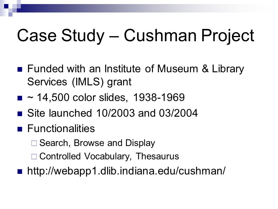 Case Study – Cushman Project Funded with an Institute of Museum & Library Services (IMLS) grant ~ 14,500 color slides, 1938-1969 Site launched 10/2003 and 03/2004 Functionalities  Search, Browse and Display  Controlled Vocabulary, Thesaurus http://webapp1.dlib.indiana.edu/cushman/
