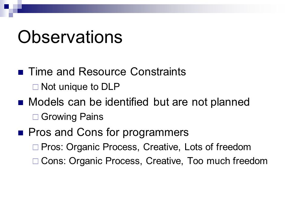 Observations Time and Resource Constraints  Not unique to DLP Models can be identified but are not planned  Growing Pains Pros and Cons for programmers  Pros: Organic Process, Creative, Lots of freedom  Cons: Organic Process, Creative, Too much freedom