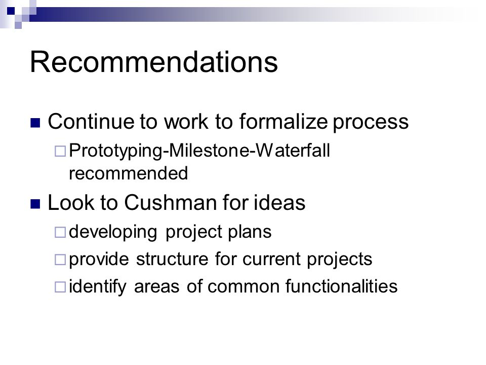 Recommendations Continue to work to formalize process  Prototyping-Milestone-Waterfall recommended Look to Cushman for ideas  developing project plans  provide structure for current projects  identify areas of common functionalities