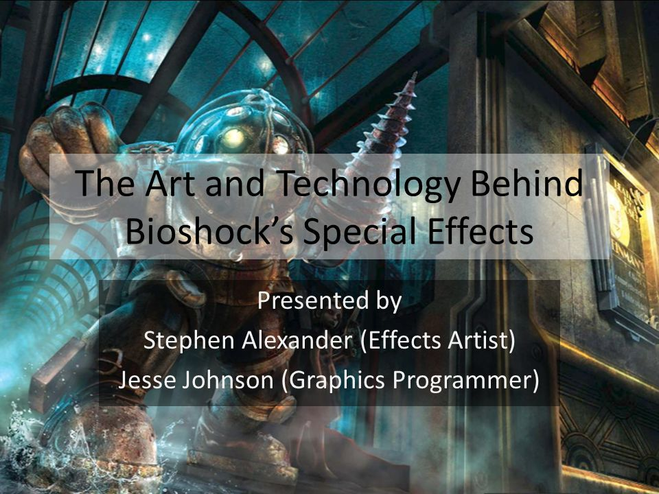 The Art and Technology Behind Bioshock's Special Effects Presented by Stephen Alexander (Effects Artist) Jesse Johnson (Graphics Programmer)