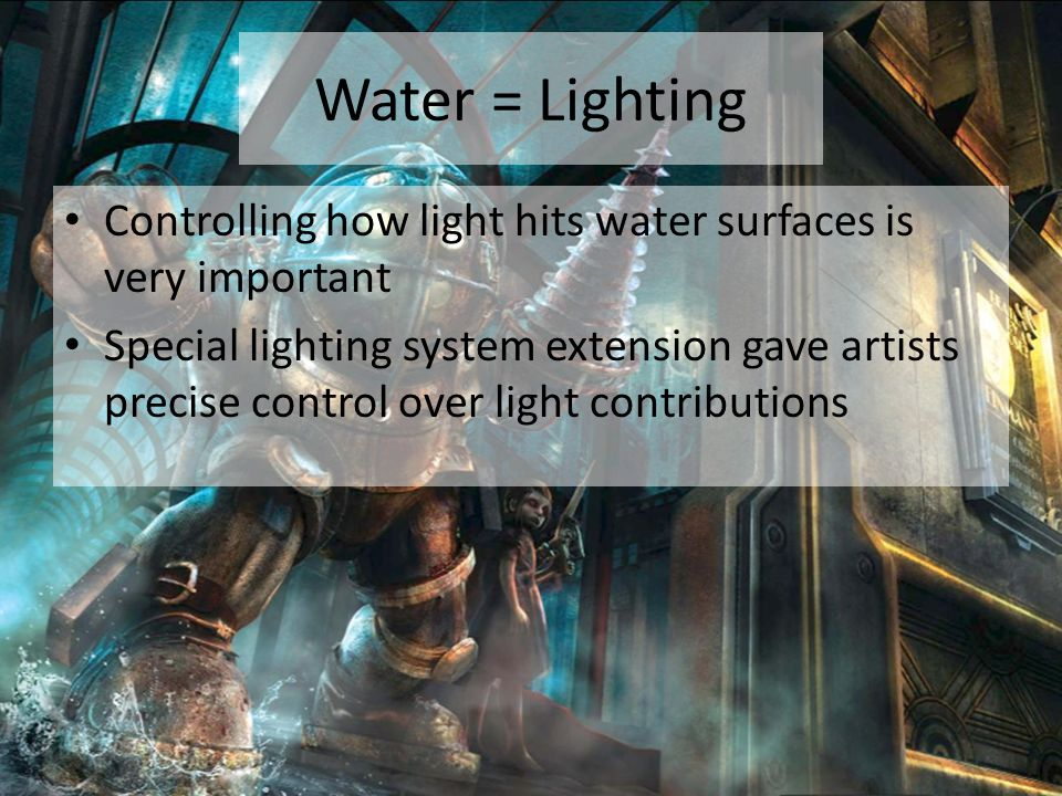 Water = Lighting Controlling how light hits water surfaces is very important Special lighting system extension gave artists precise control over light contributions