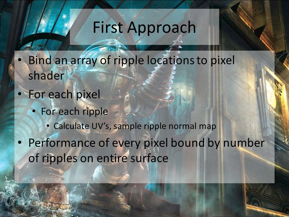 First Approach Bind an array of ripple locations to pixel shader For each pixel For each ripple Calculate UV's, sample ripple normal map Performance of every pixel bound by number of ripples on entire surface